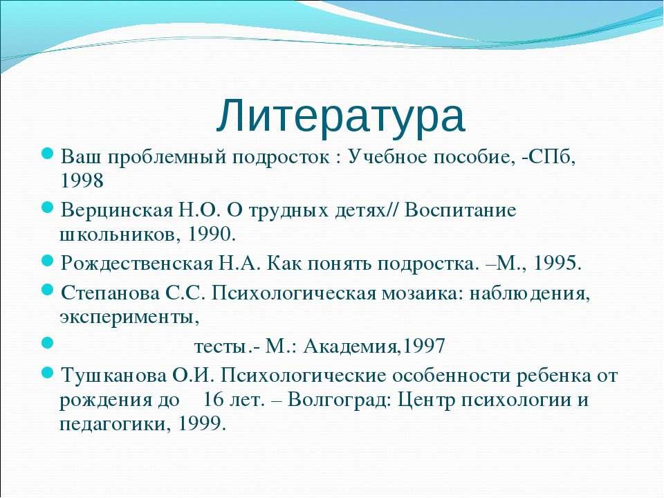 Литература Ваш проблемный подросток : Учебное пособие, -СПб, 1998 Верцинская ...