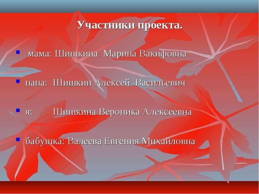 Участники проекта. мама: Шишкина Марина Вакифовна папа: Шишкин Алексей Василь...