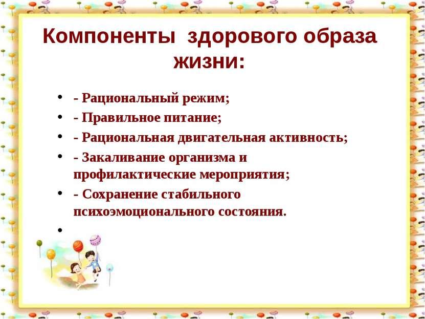 Компоненты здорового образа жизни: - Рациональный режим; - Правильное питание...