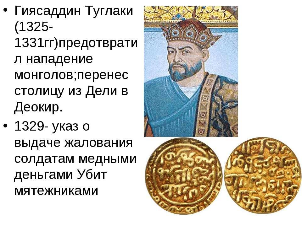 Гиясаддин Туглаки (1325-1331гг)предотвратил нападение монголов;перенес столиц...