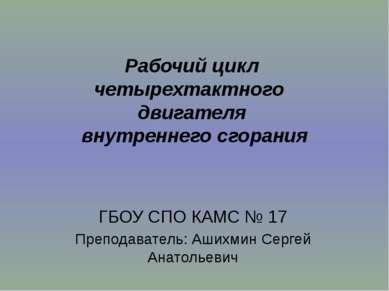 ГБОУ СПО КАМС № 17 Преподаватель: Ашихмин Сергей Анатольевич Рабочий цикл чет...