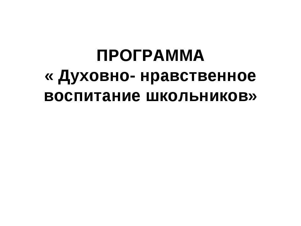 ПРОГРАММА « Духовно- нравственное воспитание школьников»