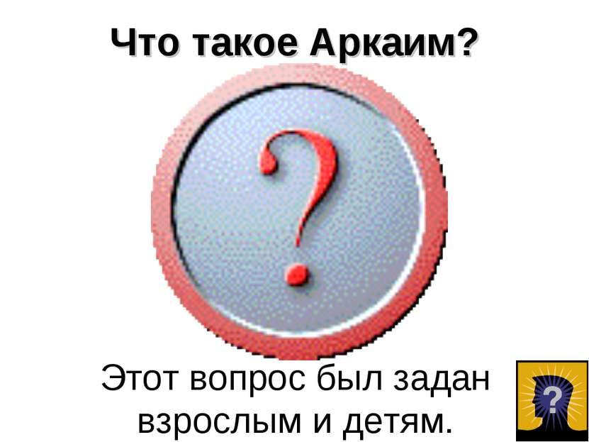 Что такое Аркаим? Этот вопрос был задан взрослым и детям.