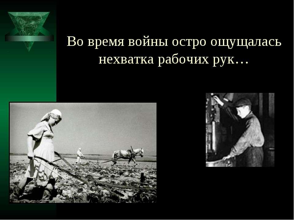 Во время войны остро ощущалась нехватка рабочих рук…