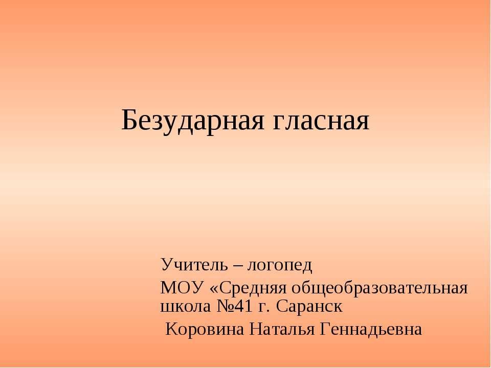 Безударная гласная Учитель – логопед МОУ «Средняя общеобразовательная школа №...