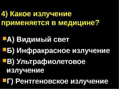 4) Какое излучение применяется в медицине? А) Видимый свет Б) Инфракрасное из...