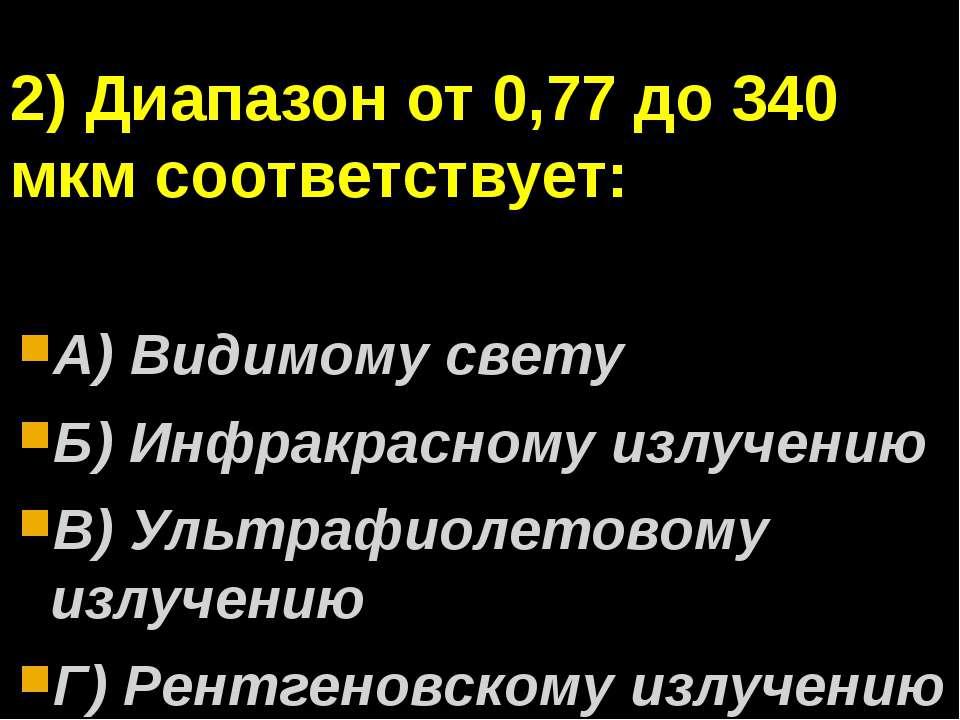 2) Диапазон от 0,77 до 340 мкм соответствует: А) Видимому свету Б) Инфракрасн...