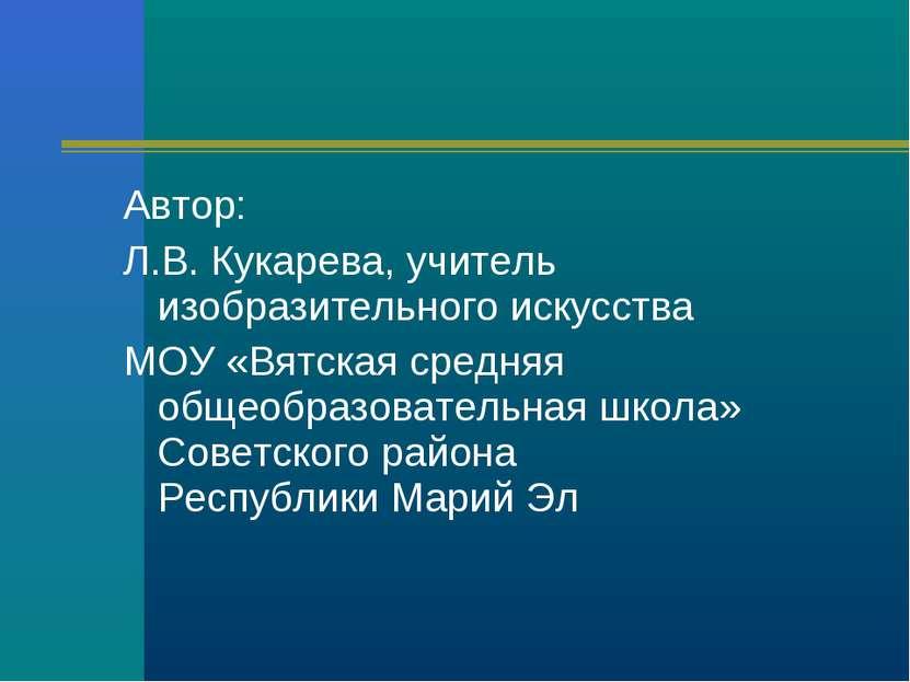 Автор: Л.В. Кукарева, учитель изобразительного искусства МОУ «Вятская средняя...