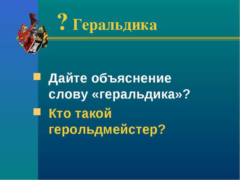 ? Геральдика Дайте объяснение слову «геральдика»? Кто такой герольдмейстер?