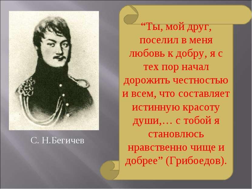"""С. Н.Бегичев """"Ты, мой друг, поселил в меня любовь к добру, я с тех пор начал ..."""