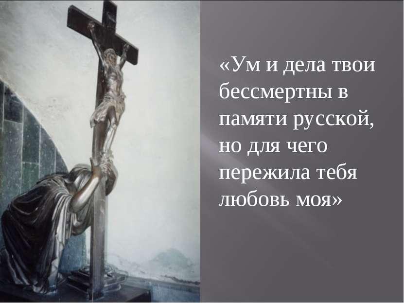 «Ум и дела твои бессмертны в памяти русской, но для чего пережила тебя любовь...