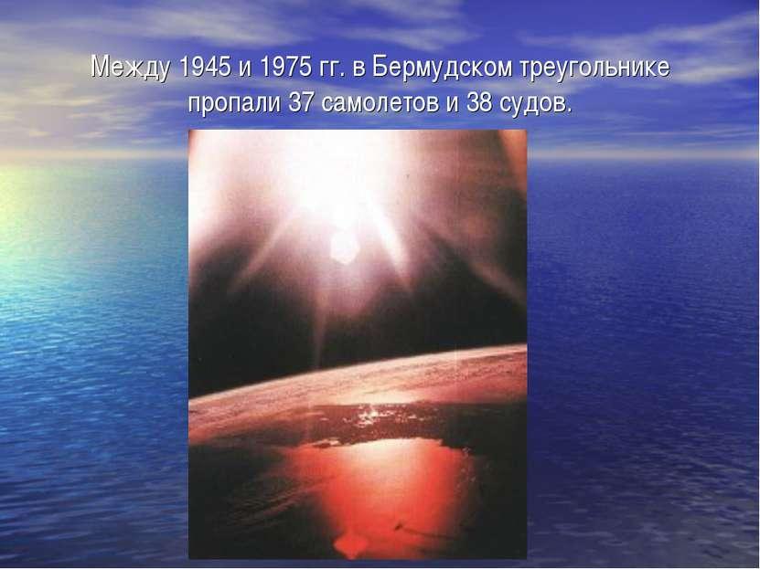 Между 1945 и 1975 гг. в Бермудском треугольнике пропали 37 самолетов и 38 судов.