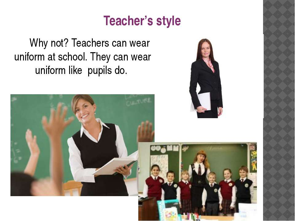 Why not? Teachers can wear uniform at school. They can wear uniform like pupi...