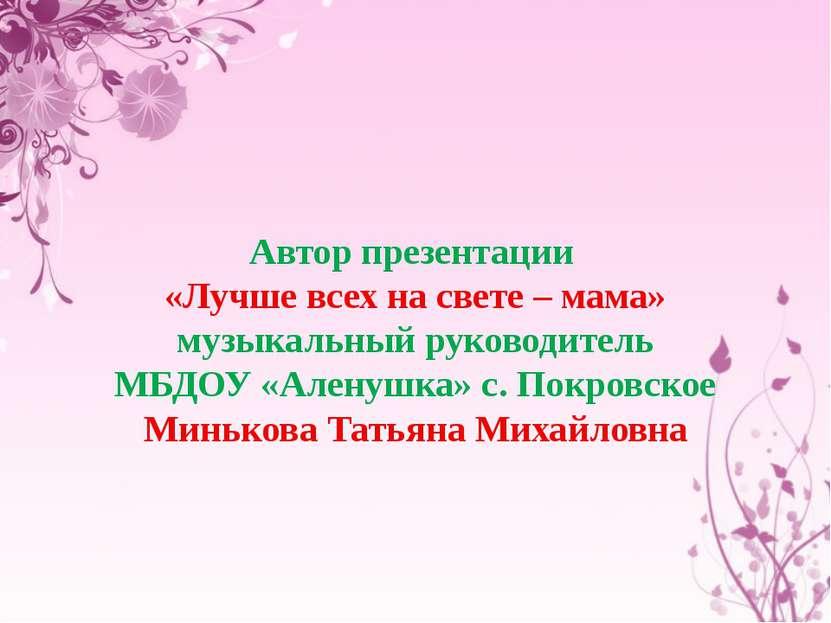 Автор презентации «Лучше всех на свете – мама» музыкальный руководитель МБДОУ...