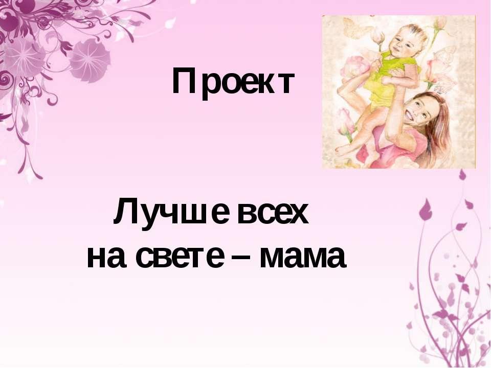 Проект Лучше всех на свете – мама