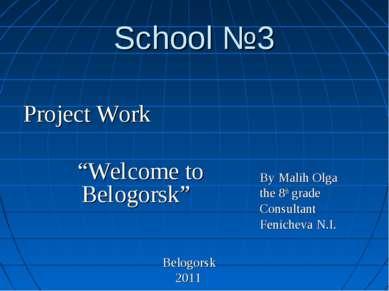 "School №3 Project Work ""Welcome to Belogorsk"" Belogorsk 2011 By Malih Olga th..."