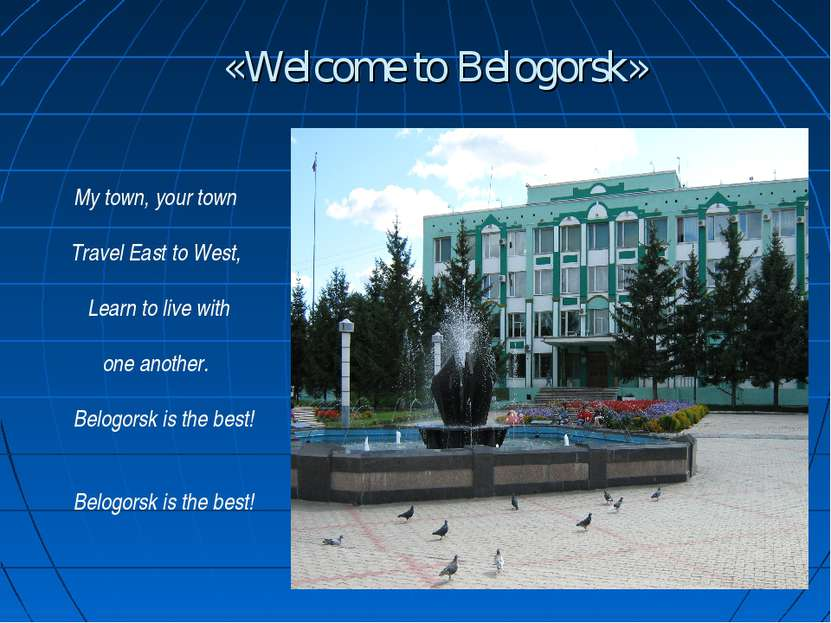 «Welcome to Belogorsk» My town, your town Travel East to West, Learn to live ...