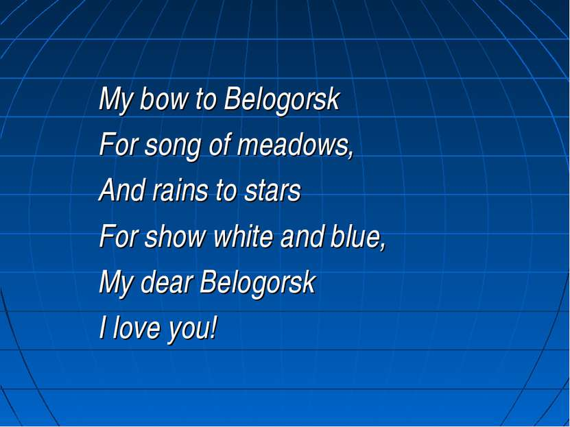 My bow to Belogorsk For song of meadows, And rains to stars For show white an...