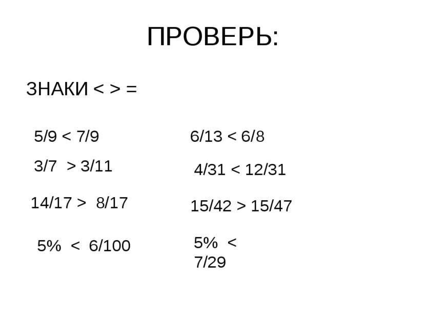 ПРОВЕРЬ: ЗНАКИ < > = 5/9 < 7/9 3/7 > 3/11 14/17 > 8/17 5% < 6/100 6/13 < 6/8 ...