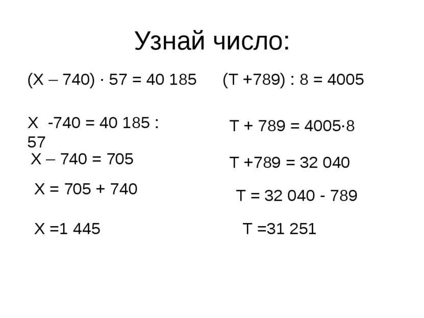 Узнай число: (Х – 740) · 57 = 40 185 (T +789) : 8 = 4005 Х -740 = 40 185 : 57...