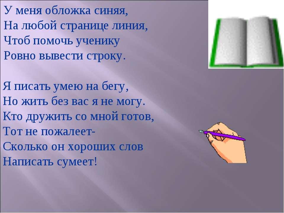 У меня обложка синяя, На любой странице линия, Чтоб помочь ученику Ровно выве...