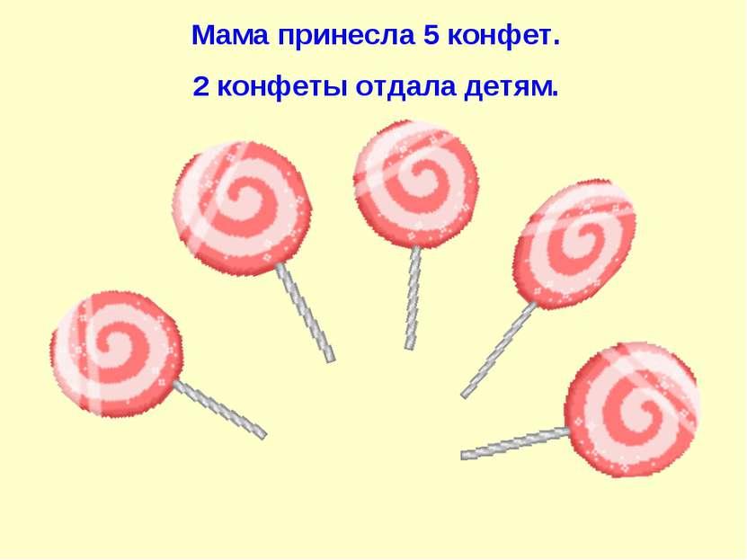 Мама принесла 5 конфет. 2 конфеты отдала детям.