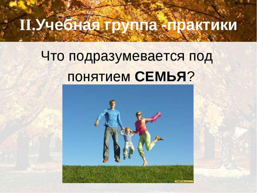 II.Учебная группа -практики Что подразумевается под понятием СЕМЬЯ?