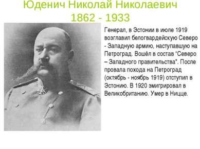 Юденич Николай Николаевич 1862 - 1933 Генерал, в Эстонии в июле 1919 возглави...