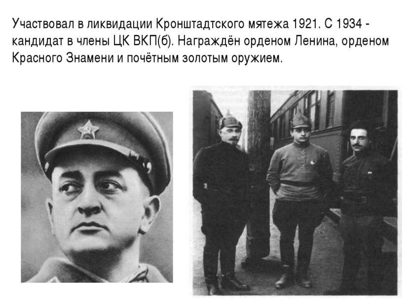 Участвовал в ликвидации Кронштадтского мятежа 1921. С 1934 - кандидат в члены...