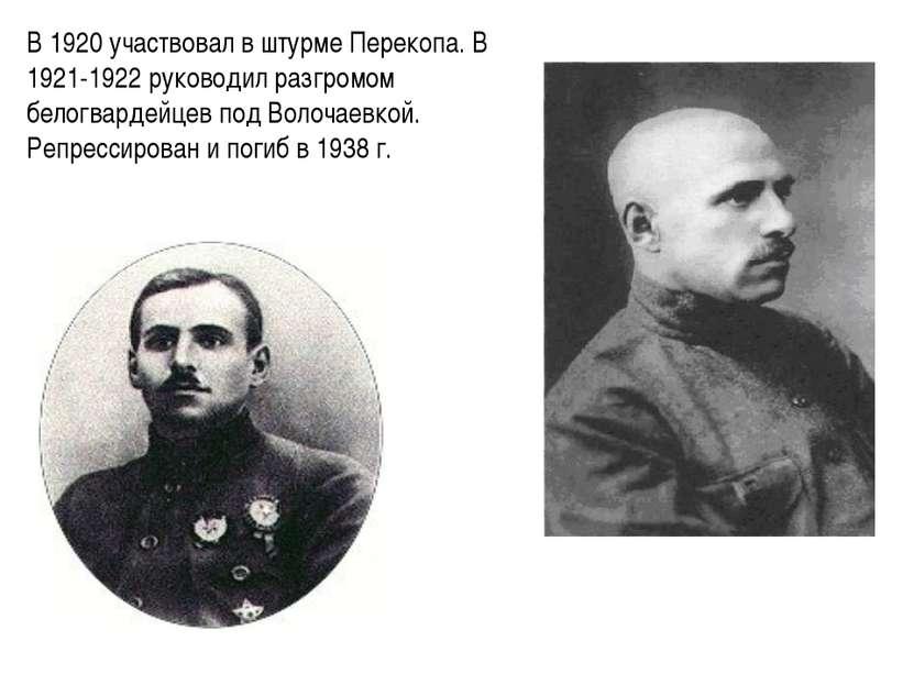В 1920 участвовал в штурме Перекопа. В 1921-1922 руководил разгромом белогвар...