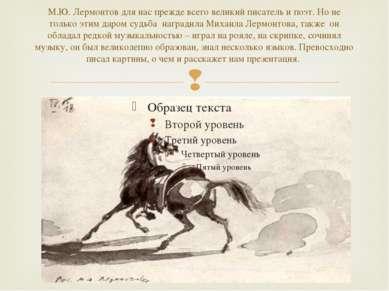М.Ю. Лермонтов для нас прежде всего великий писатель и поэт. Но не только эти...