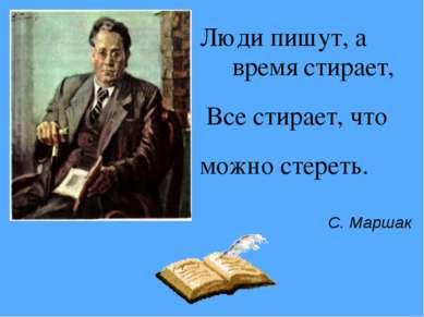 Люди пишут, а время стирает, Все стирает, что можно стереть. С. Маршак