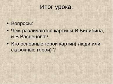 Итог урока. Вопросы: Чем различаются картины И.Билибина, и В.Васнецова? Кто о...