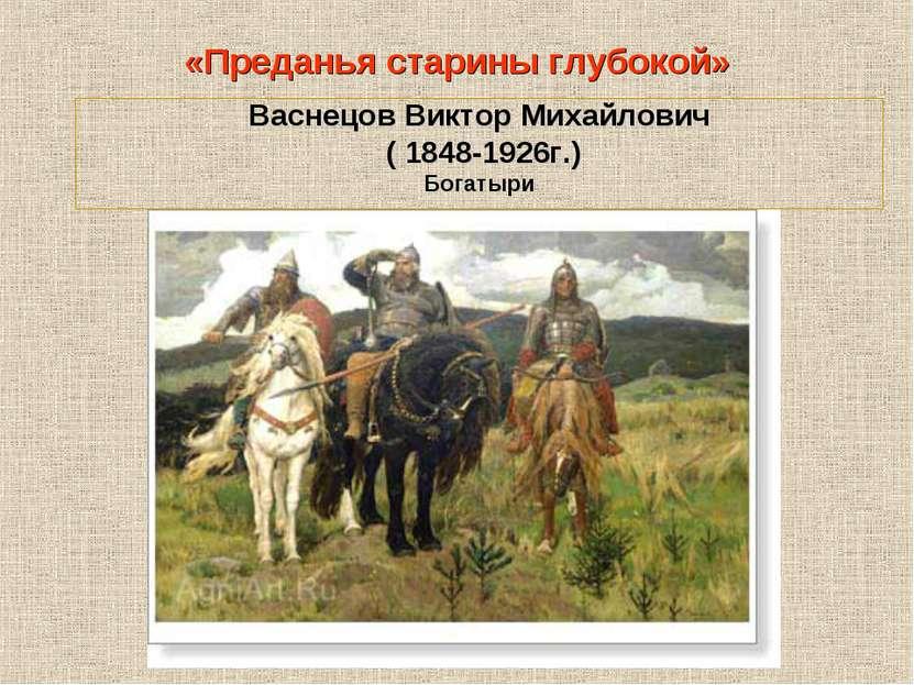 Васнецов Виктор Михайлович ( 1848-1926г.) Богатыри «Преданья старины глубокой»