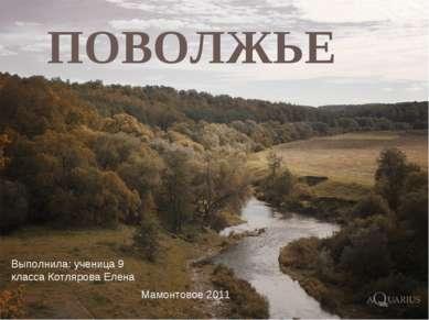 ПОВОЛЖЬЕ Выполнила: ученица 9 класса Котлярова Елена Мамонтовое 2011