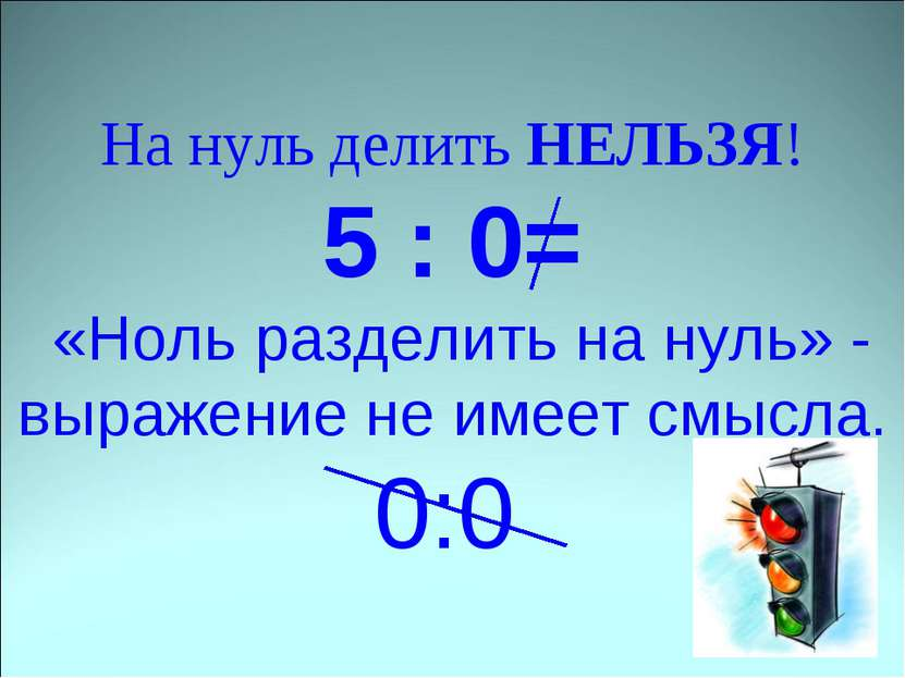 На нуль делить НЕЛЬЗЯ! 5 : 0= «Ноль разделить на нуль» - выражение не имеет с...
