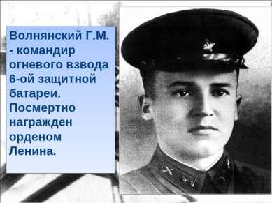 Волнянский Г.М. - командир огневого взвода 6-ой защитной батареи. Посмертно н...