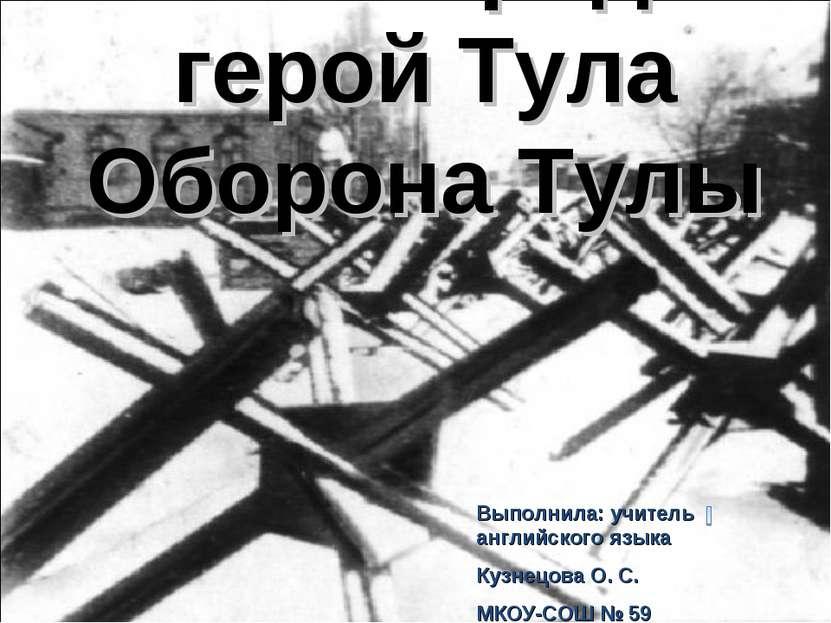 Мой город-герой Тула Оборона Тулы Выполнила: учитель английского языка Кузнец...