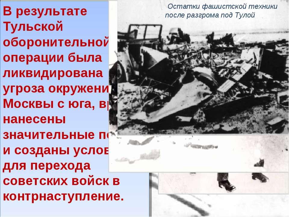 В результате Тульской оборонительной операции была ликвидирована угроза окруж...