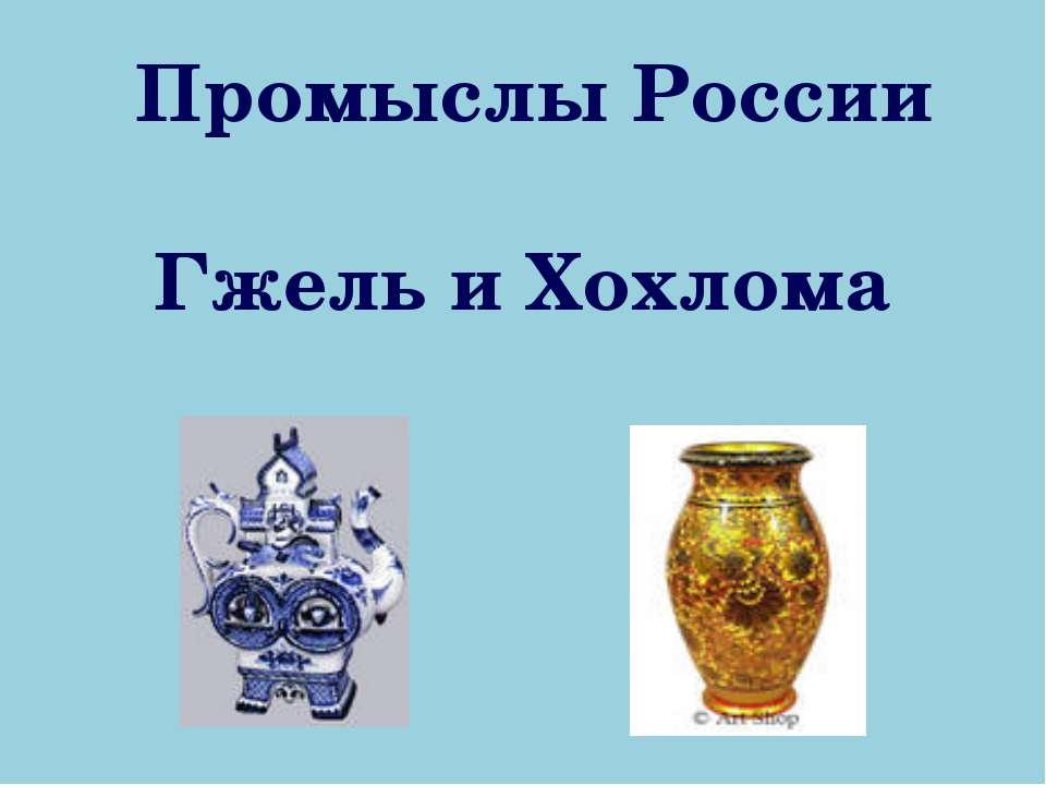 Промыслы России Гжель и Хохлома