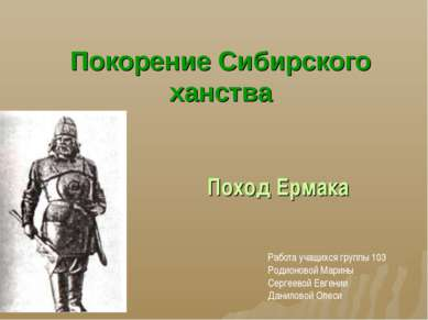 Покорение Сибирского ханства Поход Ермака Работа учащихся группы 103 Родионов...