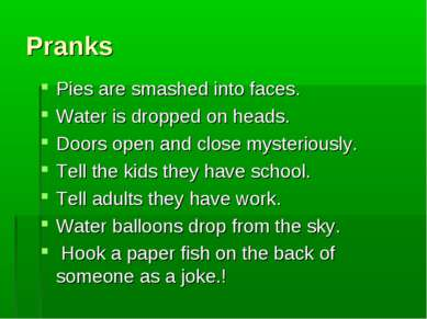 Pranks Pies are smashed into faces. Water is dropped on heads. Doors open and...