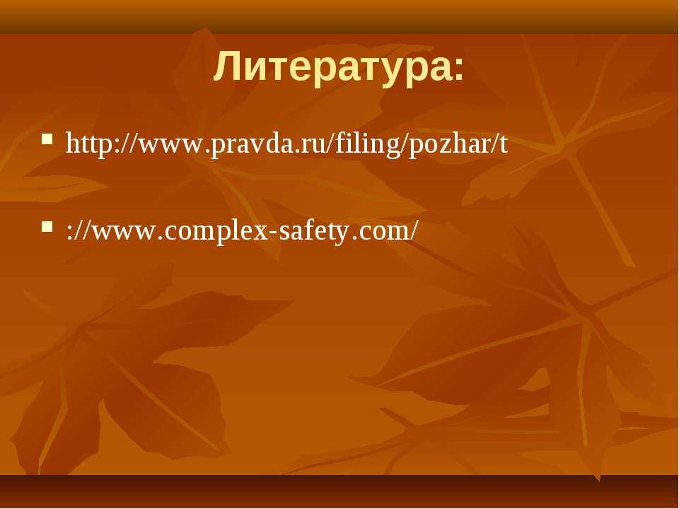 Литература: http://www.pravda.ru/filing/pozhar/t ://www.complex-safety.com/