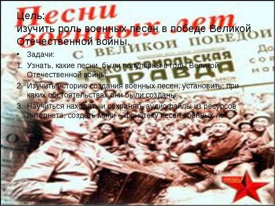 Цель: изучить роль военных песен в победе Великой Отечественной войны. Задачи...