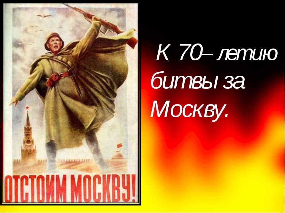 К 70– летию битвы за Москву.