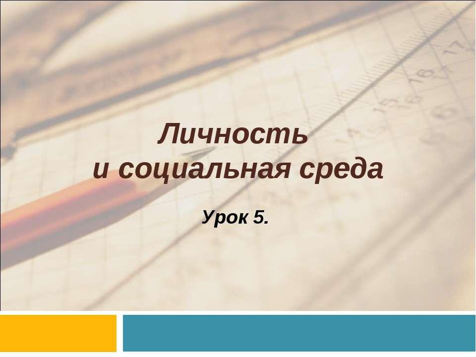 Личность и социальная среда Урок 5.