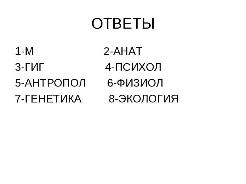 ОТВЕТЫ 1-М 2-АНАТ 3-ГИГ 4-ПСИХОЛ 5-АНТРОПОЛ 6-ФИЗИОЛ 7-ГЕНЕТИКА 8-ЭКОЛОГИЯ