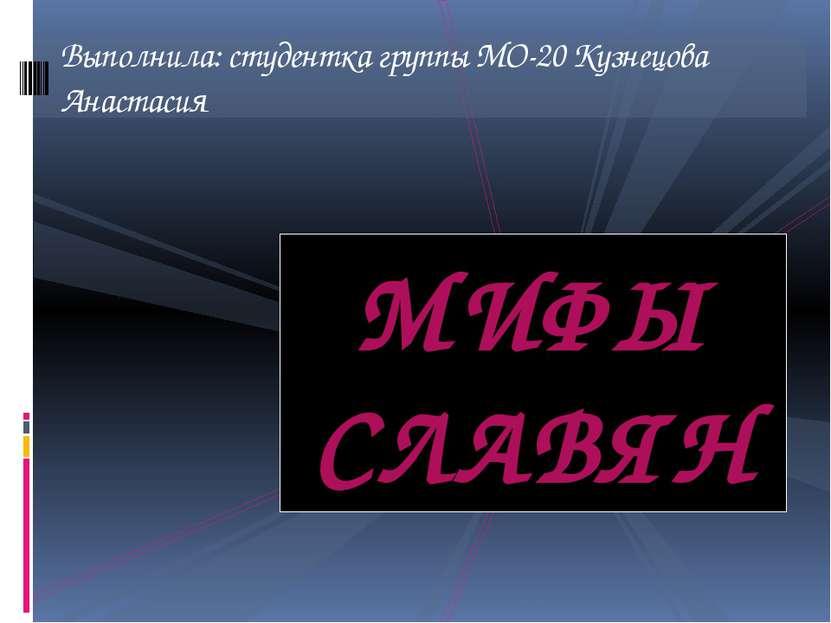 МИФЫ СЛАВЯН Выполнила: студентка группы МО-20 Кузнецова Анастасия