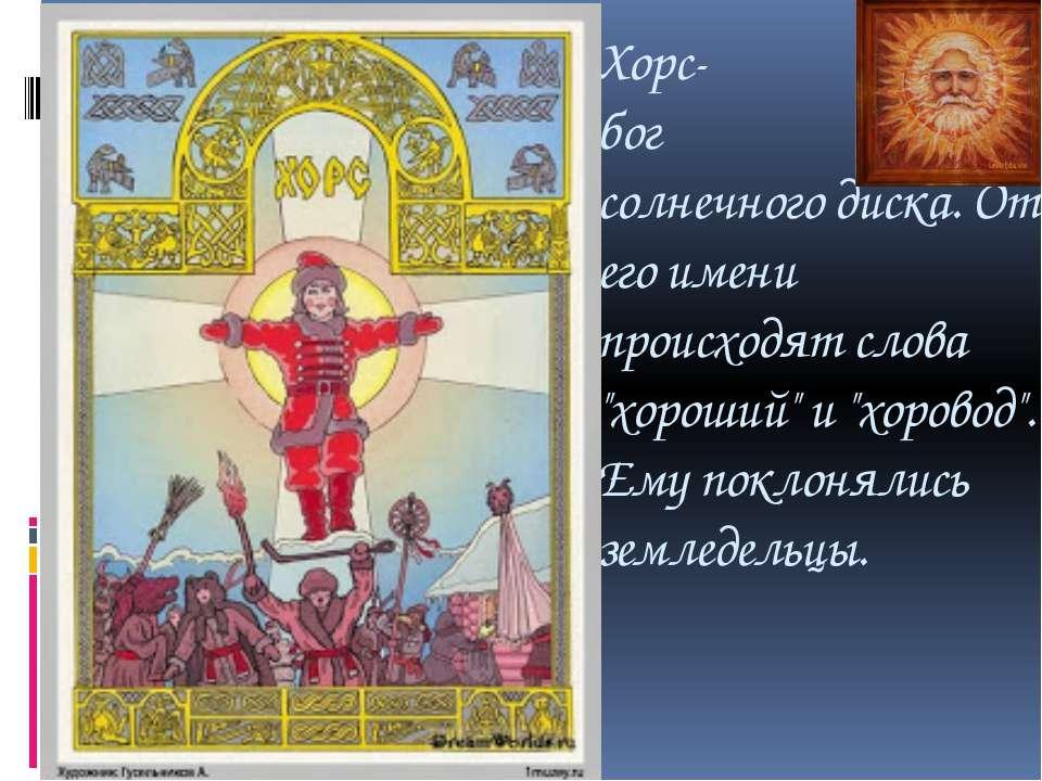 """Хорс- бог солнечного диска. От его имени происходят слова """"хороший"""" и """"хорово..."""