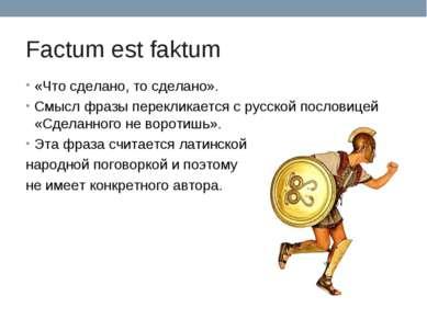 Factum est faktum «Что сделано, то сделано». Смысл фразы перекликается с русс...